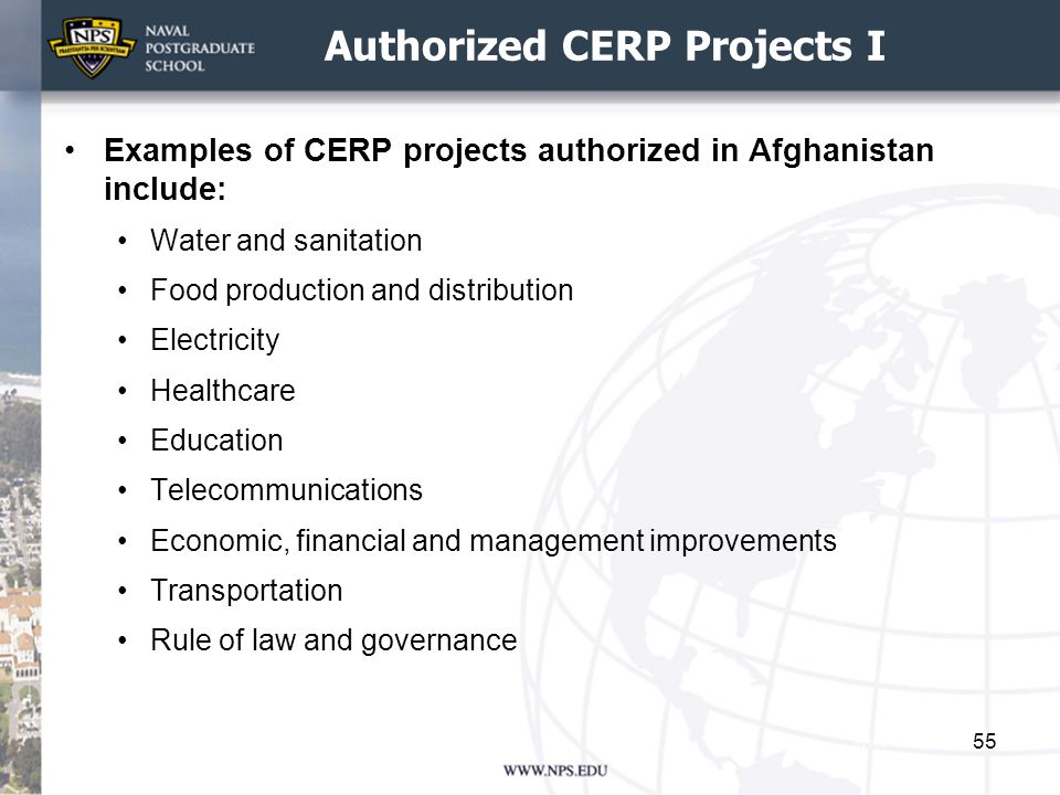 Authorized CERP Projects I Examples of CERP projects authorized in Afghanistan include: Water and sanitation Food production and distribution Electricity Healthcare Education Telecommunications Economic, financial and management improvements Transportation Rule of law and governance 55