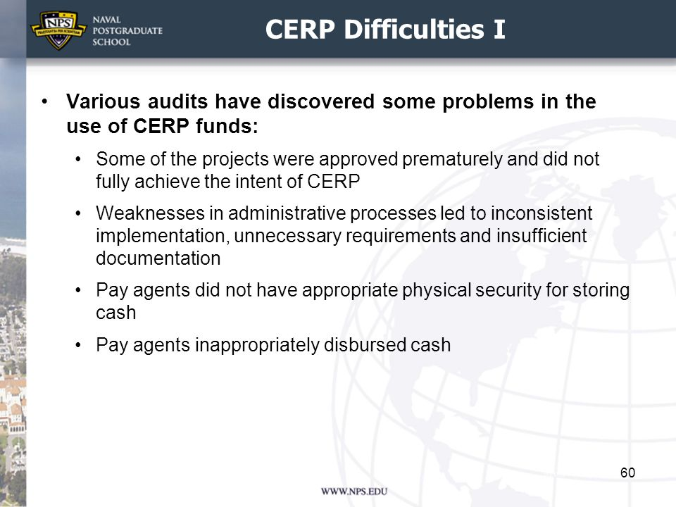 CERP Difficulties I Various audits have discovered some problems in the use of CERP funds: Some of the projects were approved prematurely and did not fully achieve the intent of CERP Weaknesses in administrative processes led to inconsistent implementation, unnecessary requirements and insufficient documentation Pay agents did not have appropriate physical security for storing cash Pay agents inappropriately disbursed cash 60