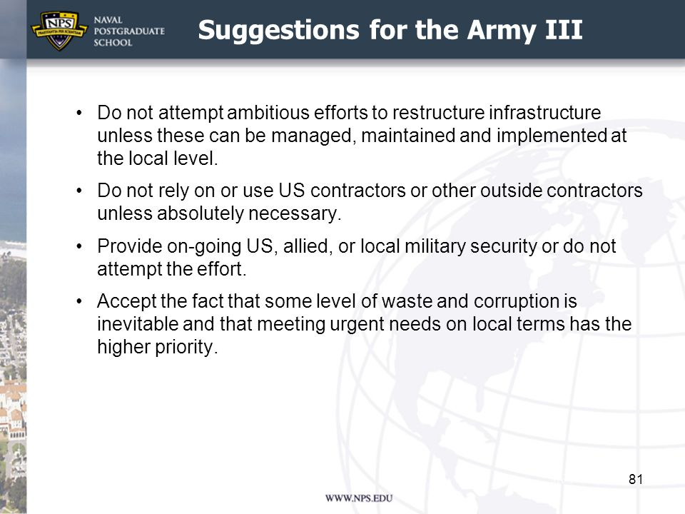 Suggestions for the Army III Do not attempt ambitious efforts to restructure infrastructure unless these can be managed, maintained and implemented at the local level.