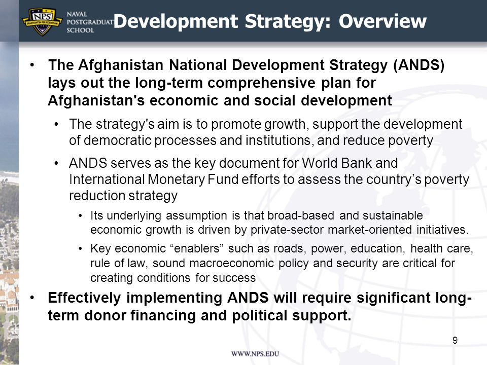 Development Strategy: Overview The Afghanistan National Development Strategy (ANDS) lays out the long-term comprehensive plan for Afghanistan s economic and social development The strategy s aim is to promote growth, support the development of democratic processes and institutions, and reduce poverty ANDS serves as the key document for World Bank and International Monetary Fund efforts to assess the country's poverty reduction strategy Its underlying assumption is that broad-based and sustainable economic growth is driven by private-sector market-oriented initiatives.