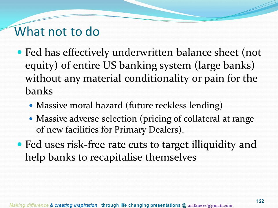 122 What not to do Fed has effectively underwritten balance sheet (not equity) of entire US banking system (large banks) without any material conditionality or pain for the banks Massive moral hazard (future reckless lending) Massive adverse selection (pricing of collateral at range of new facilities for Primary Dealers).