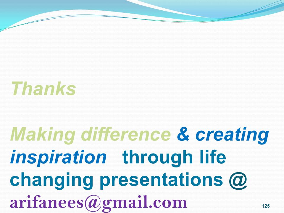 125 Thanks Making difference & creating inspiration through life changing presentations @ arifanees@gmail.com