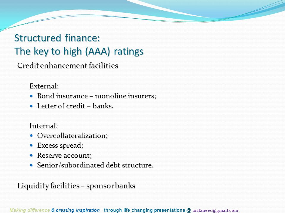 Structured finance: The key to high (AAA) ratings Credit enhancement facilities External: Bond insurance – monoline insurers; Bond insurance – monolin