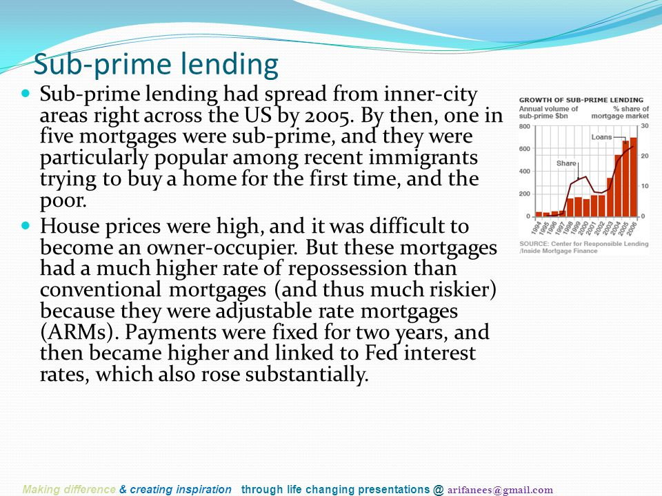 Sub-prime lending Sub-prime lending had spread from inner-city areas right across the US by 2005. By then, one in five mortgages were sub-prime, and t