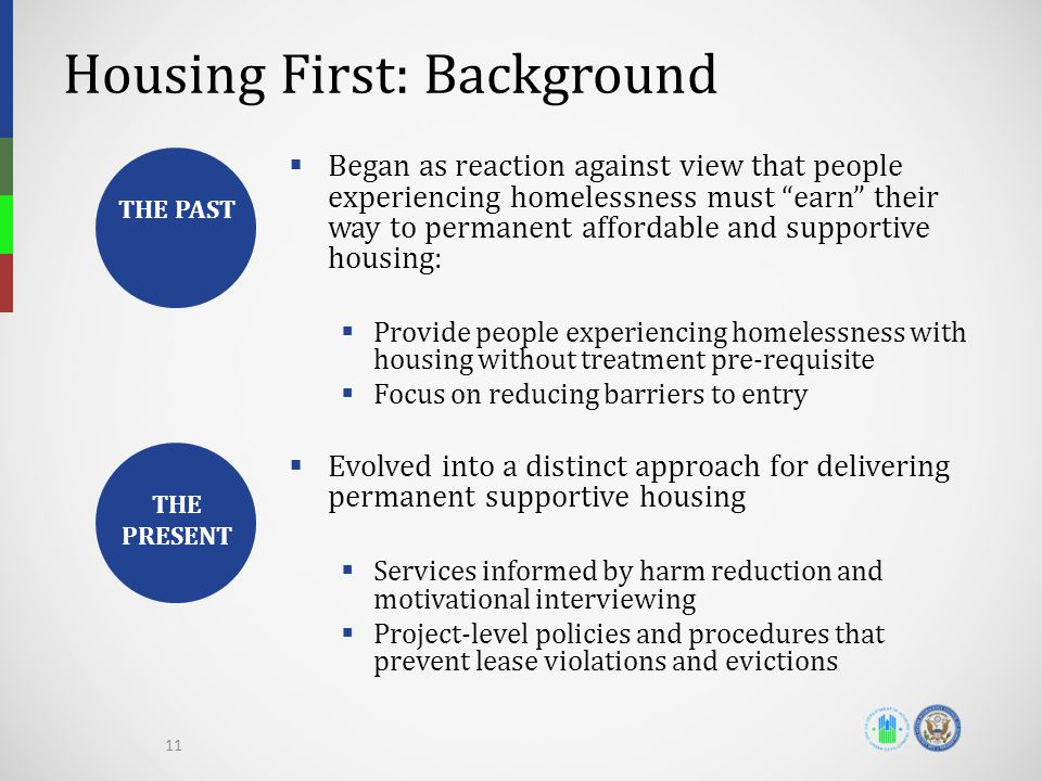 Housing First: Background  Began as reaction against view that people experiencing homelessness must earn their way to permanent affordable and supportive housing:  Provide people experiencing homelessness with housing without treatment pre-requisite  Focus on reducing barriers to entry  Evolved into a distinct approach for delivering permanent supportive housing  Services informed by harm reduction and motivational interviewing  Project-level policies and procedures that prevent lease violations and evictions THE PAST THE PRESENT 11