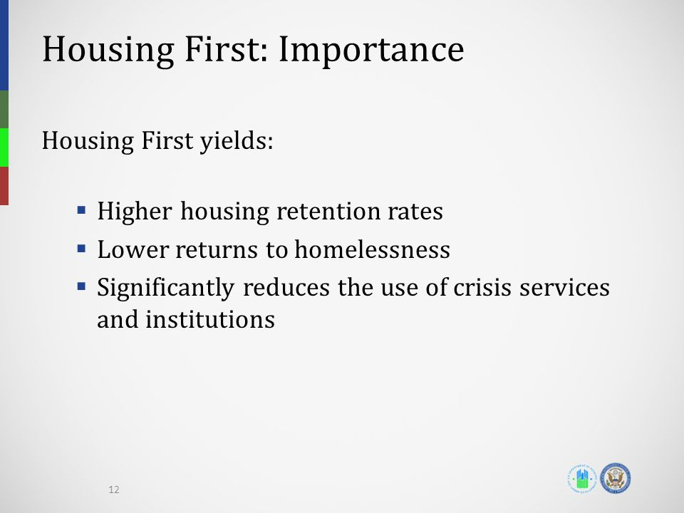 Housing First: Importance Housing First yields:  Higher housing retention rates  Lower returns to homelessness  Significantly reduces the use of crisis services and institutions 12