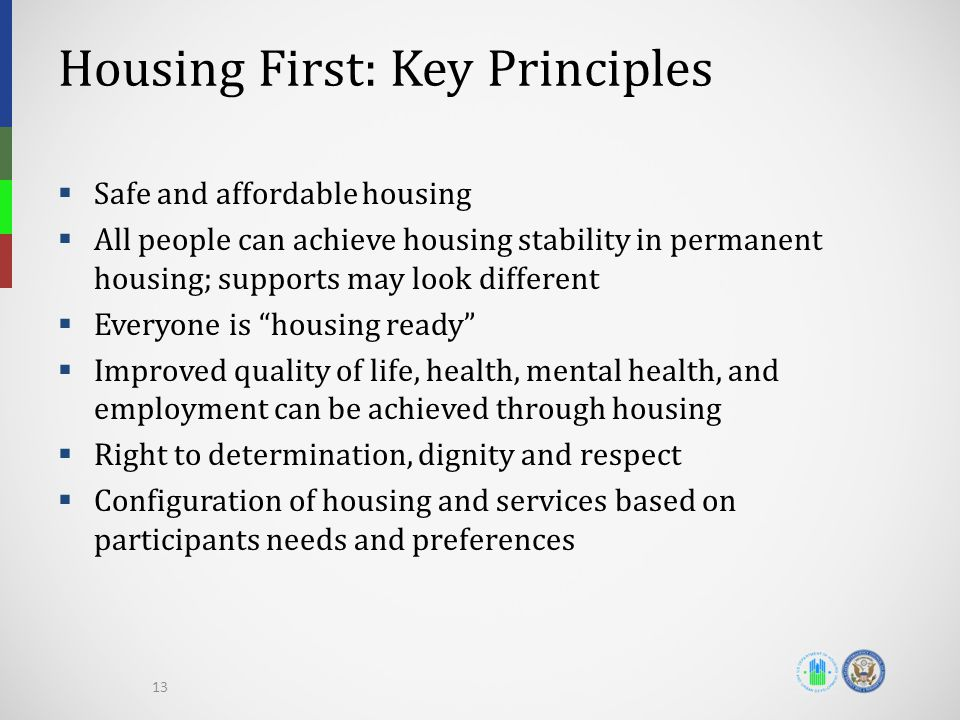 Housing First: Key Principles  Safe and affordable housing  All people can achieve housing stability in permanent housing; supports may look different  Everyone is housing ready  Improved quality of life, health, mental health, and employment can be achieved through housing  Right to determination, dignity and respect  Configuration of housing and services based on participants needs and preferences 13