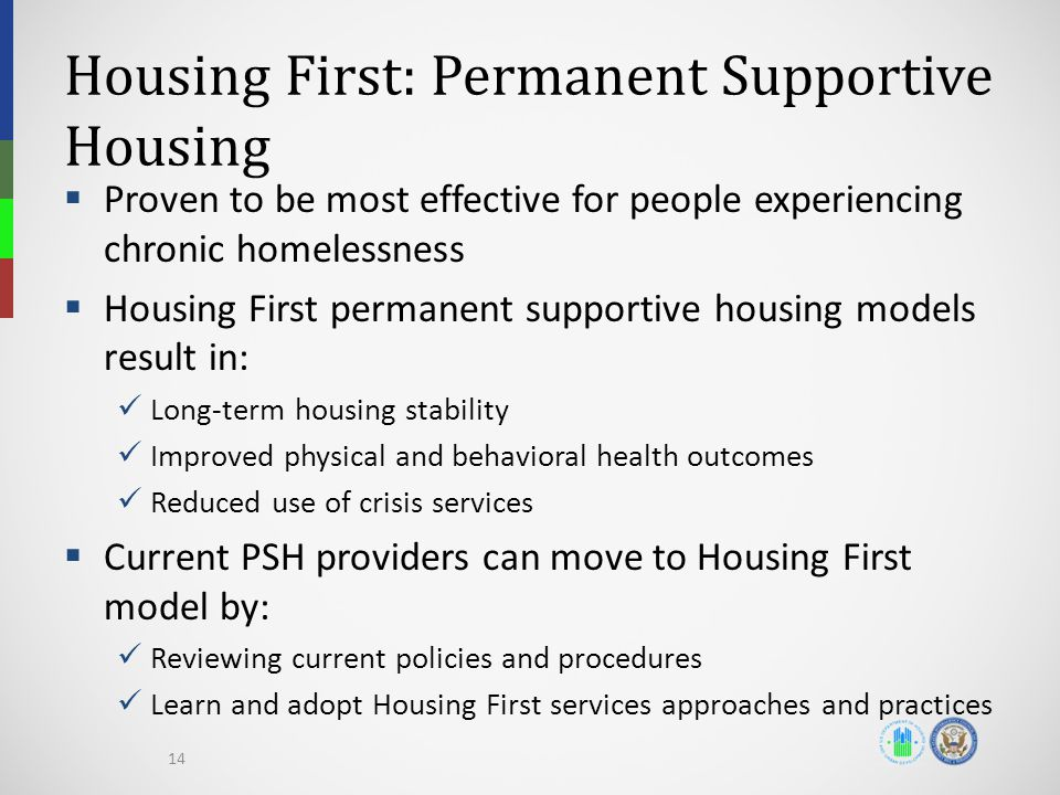 Housing First: Permanent Supportive Housing  Proven to be most effective for people experiencing chronic homelessness  Housing First permanent supportive housing models result in: Long-term housing stability Improved physical and behavioral health outcomes Reduced use of crisis services  Current PSH providers can move to Housing First model by: Reviewing current policies and procedures Learn and adopt Housing First services approaches and practices 14