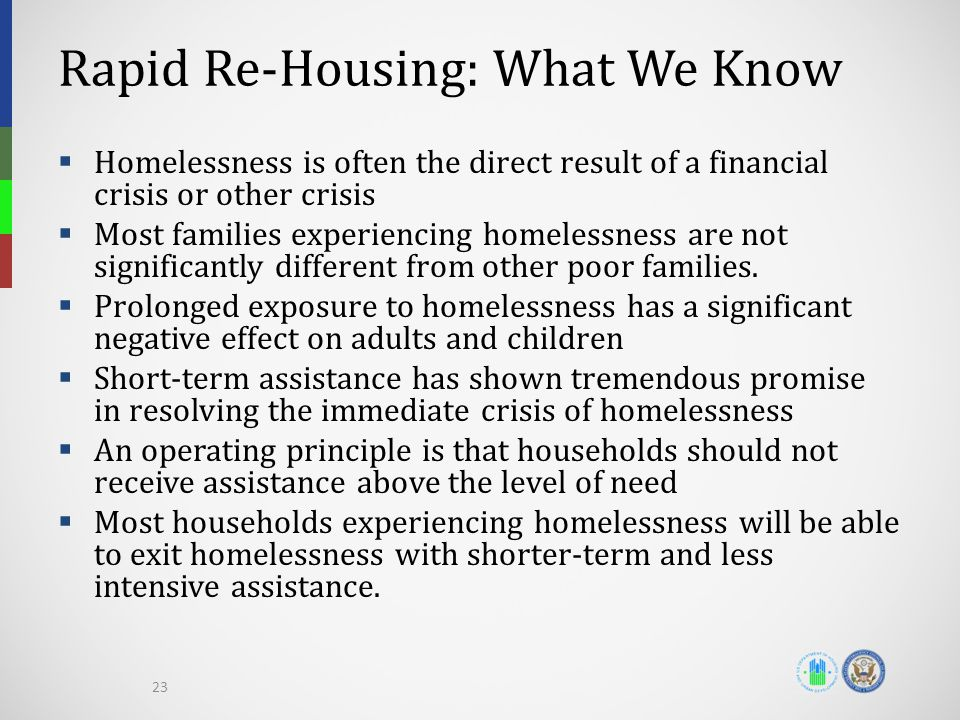 Rapid Re-Housing: What We Know  Homelessness is often the direct result of a financial crisis or other crisis  Most families experiencing homelessness are not significantly different from other poor families.