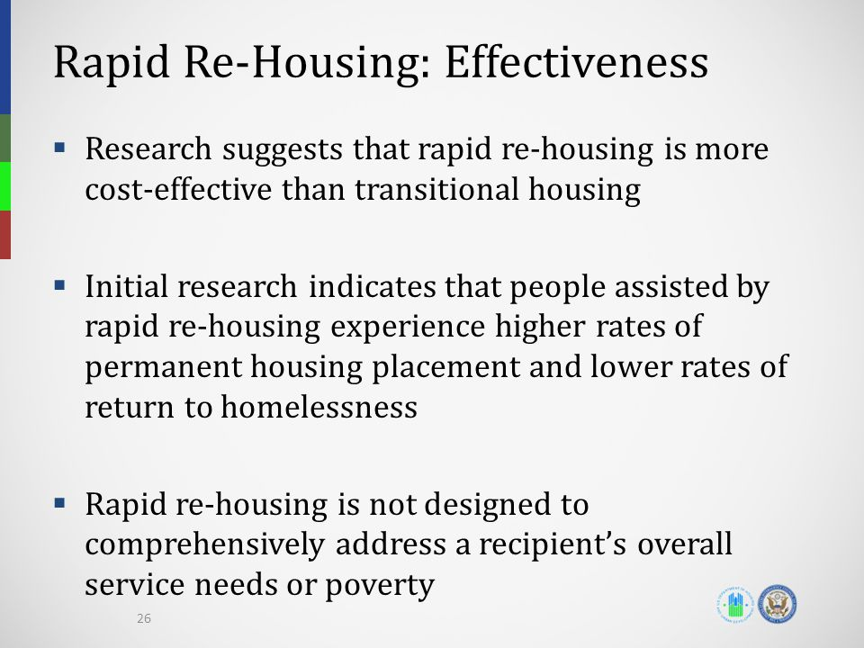 Rapid Re-Housing: Effectiveness  Research suggests that rapid re-housing is more cost-effective than transitional housing  Initial research indicates that people assisted by rapid re-housing experience higher rates of permanent housing placement and lower rates of return to homelessness  Rapid re-housing is not designed to comprehensively address a recipient's overall service needs or poverty 26