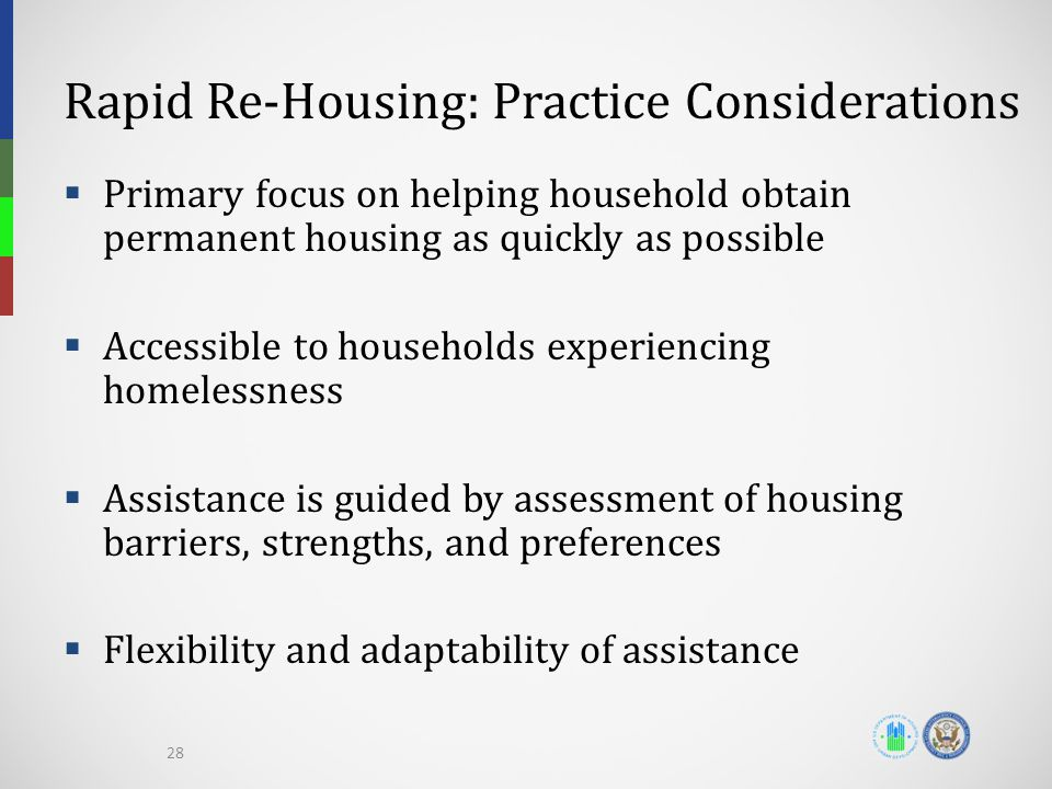 Rapid Re-Housing: Practice Considerations  Primary focus on helping household obtain permanent housing as quickly as possible  Accessible to households experiencing homelessness  Assistance is guided by assessment of housing barriers, strengths, and preferences  Flexibility and adaptability of assistance 28