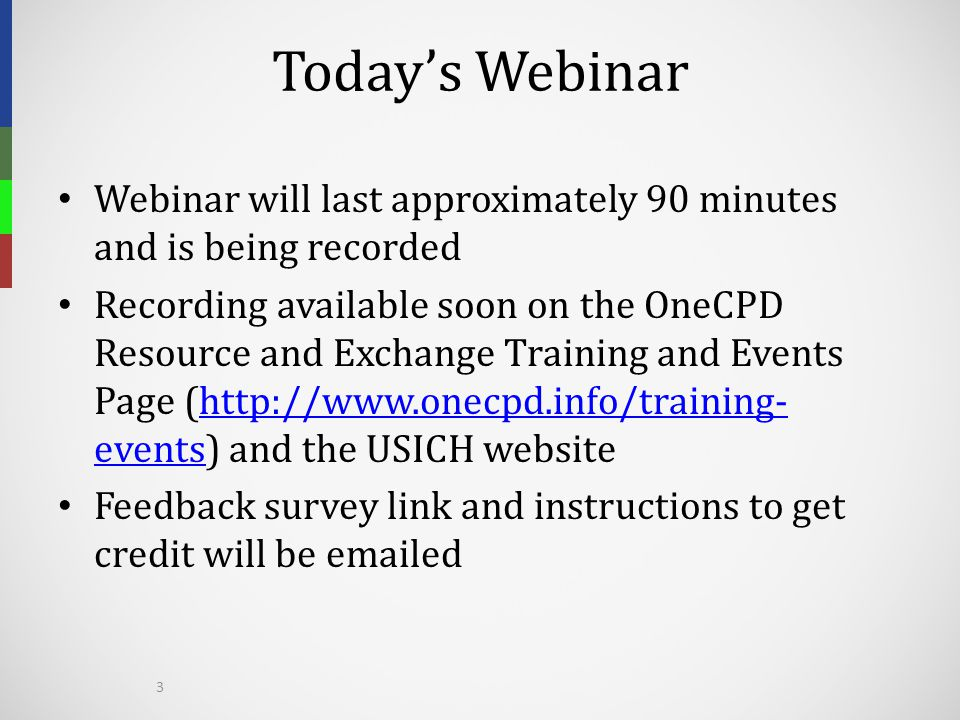 Today's Webinar Webinar will last approximately 90 minutes and is being recorded Recording available soon on the OneCPD Resource and Exchange Training and Events Page (http://www.onecpd.info/training- events) and the USICH websitehttp://www.onecpd.info/training- events Feedback survey link and instructions to get credit will be emailed 3
