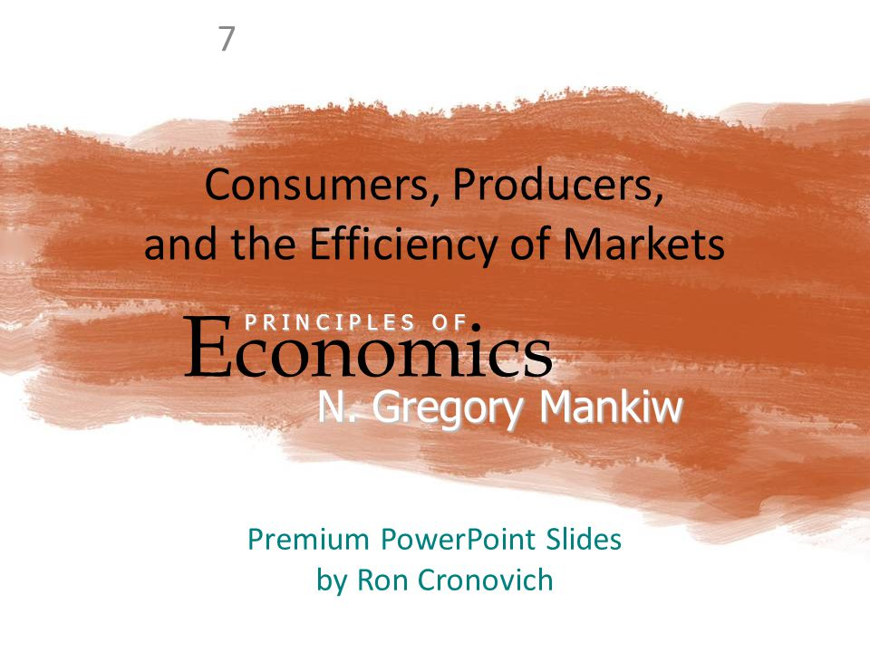 Consumers, Producers, and the Efficiency of Markets E conomics P R I N C I P L E S O F N. Gregory Mankiw Premium PowerPoint Slides by Ron Cronovich 7