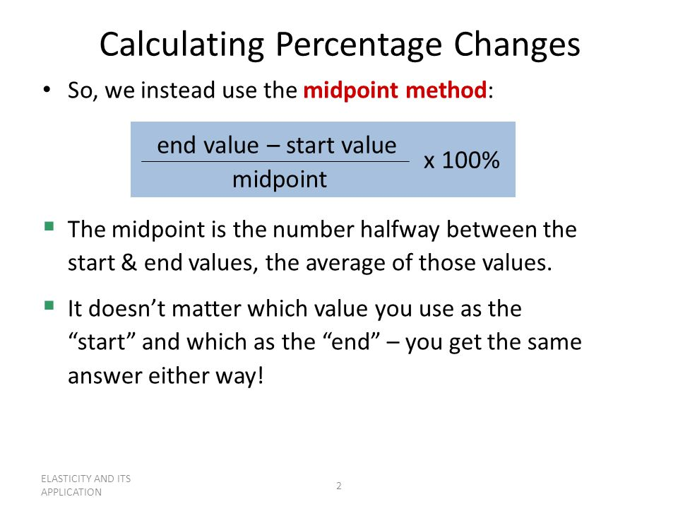 ELASTICITY AND ITS APPLICATION 2 Calculating Percentage Changes So, we instead use the midpoint method: end value – start value midpoint x 100%  The