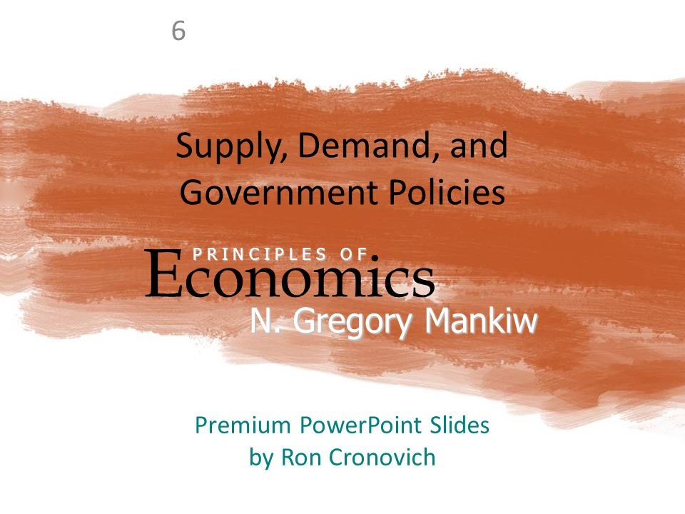 Supply, Demand, and Government Policies E conomics P R I N C I P L E S O F N. Gregory Mankiw Premium PowerPoint Slides by Ron Cronovich 6