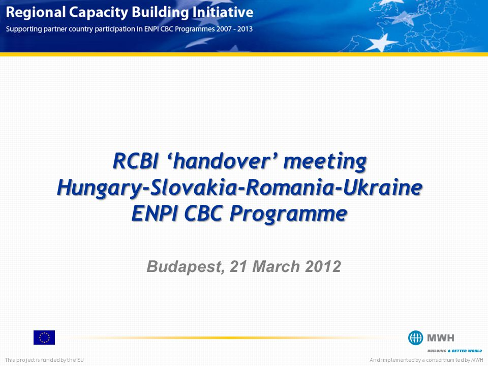 This project is funded by the EUAnd implemented by a consortium led by MWH RCBI 'handover' meeting Hungary-Slovakia-Romania-Ukraine ENPI CBC Programme