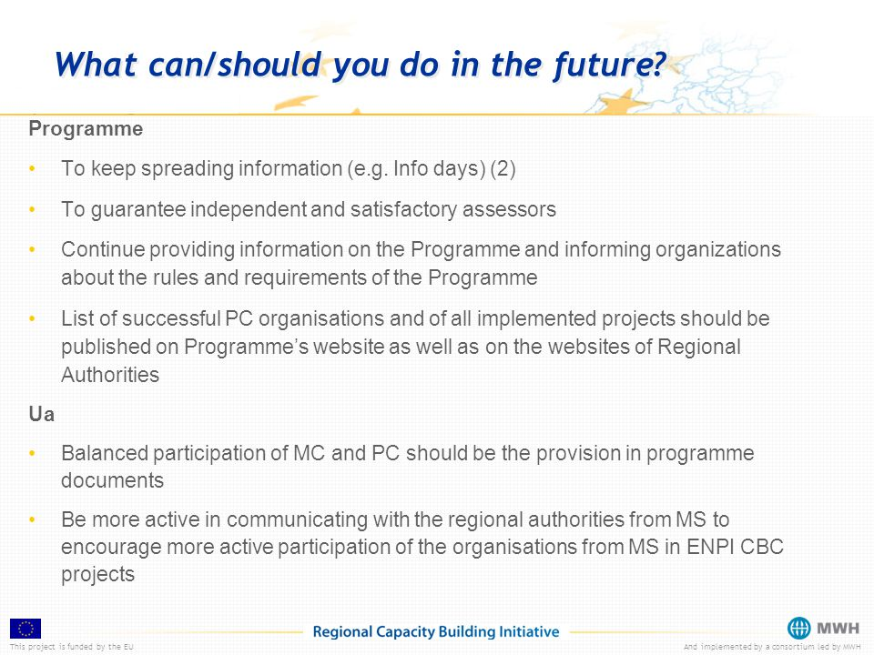 This project is funded by the EUAnd implemented by a consortium led by MWH What can/should you do in the future? Programme To keep spreading informati