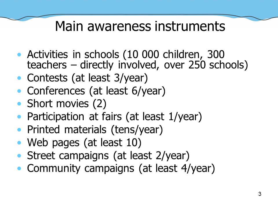 3 Main awareness instruments Activities in schools (10 000 children, 300 teachers – directly involved, over 250 schools) Contests (at least 3/year) Conferences (at least 6/year) Short movies (2) Participation at fairs (at least 1/year) Printed materials (tens/year) Web pages (at least 10) Street campaigns (at least 2/year) Community campaigns (at least 4/year)