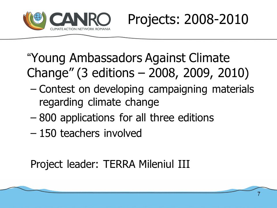 7 Projects: 2008-2010 Young Ambassadors Against Climate Change (3 editions – 2008, 2009, 2010) –Contest on developing campaigning materials regarding climate change –800 applications for all three editions –150 teachers involved Project leader: TERRA Mileniul III