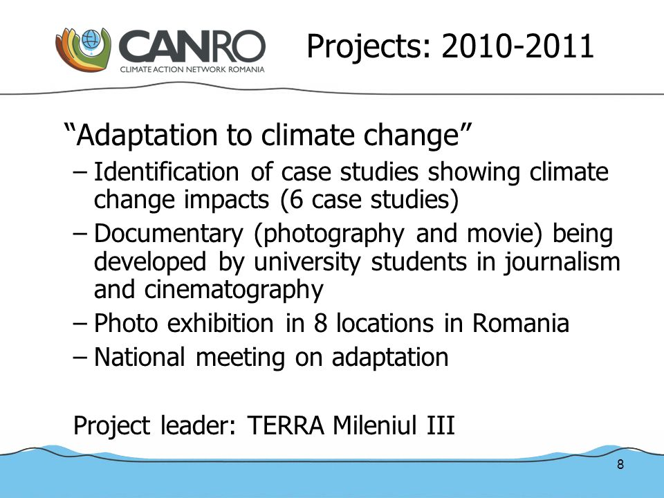 8 Projects: 2010-2011 Adaptation to climate change –Identification of case studies showing climate change impacts (6 case studies) –Documentary (photography and movie) being developed by university students in journalism and cinematography –Photo exhibition in 8 locations in Romania –National meeting on adaptation Project leader: TERRA Mileniul III