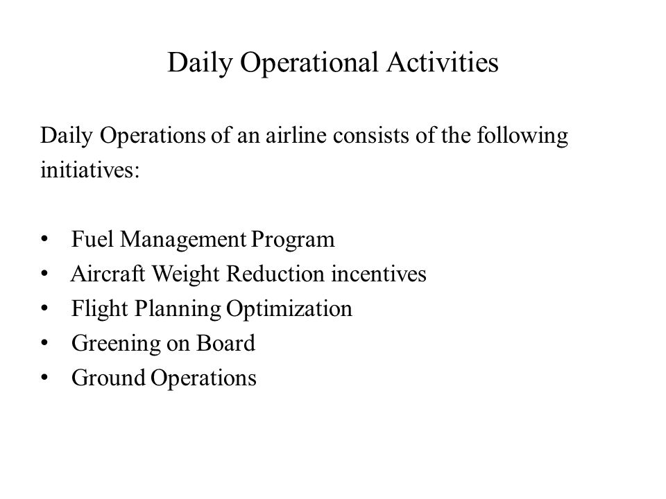 Daily Operational Activities Daily Operations of an airline consists of the following initiatives: Fuel Management Program Aircraft Weight Reduction incentives Flight Planning Optimization Greening on Board Ground Operations