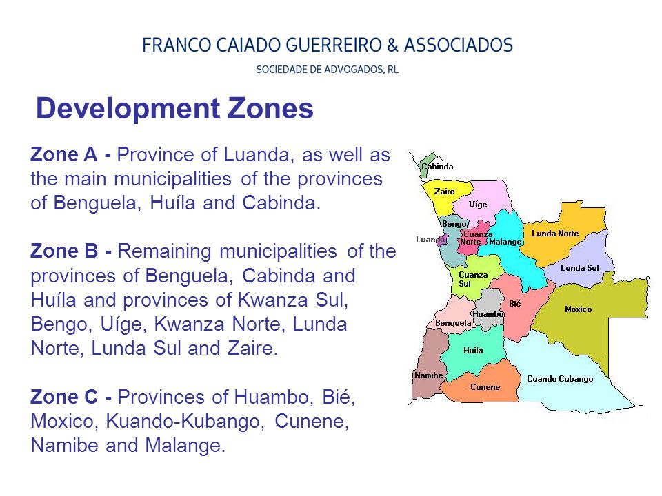 Development Zones Zone A - Province of Luanda, as well as the main municipalities of the provinces of Benguela, Huíla and Cabinda. Zone B - Remaining