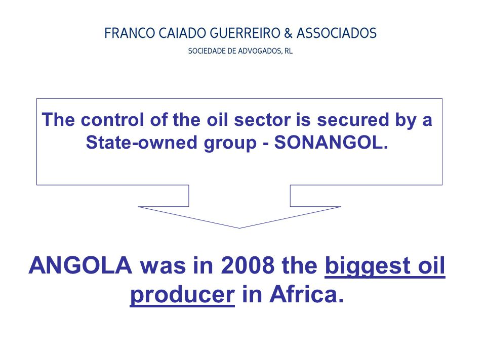 The control of the oil sector is secured by a State-owned group - SONANGOL. ANGOLA was in 2008 the biggest oil producer in Africa.