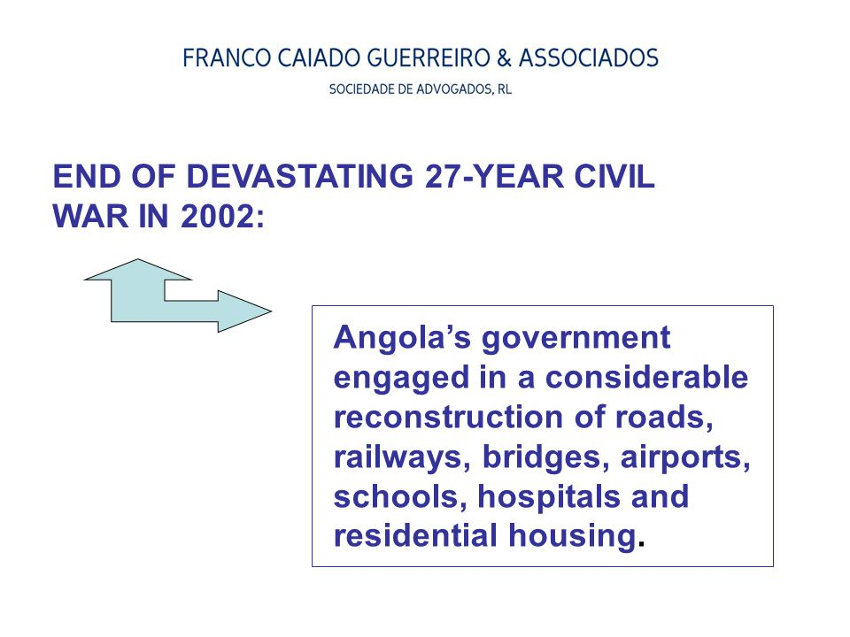 END OF DEVASTATING 27-YEAR CIVIL WAR IN 2002: Angola's government engaged in a considerable reconstruction of roads, railways, bridges, airports, scho
