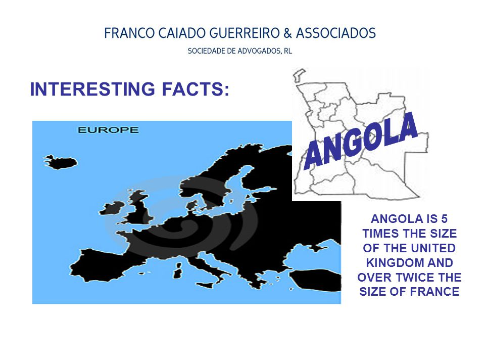 ANGOLA IS 5 TIMES THE SIZE OF THE UNITED KINGDOM AND OVER TWICE THE SIZE OF FRANCE INTERESTING FACTS: