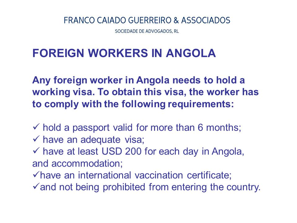 FOREIGN WORKERS IN ANGOLA Any foreign worker in Angola needs to hold a working visa. To obtain this visa, the worker has to comply with the following