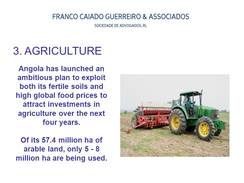 3. AGRICULTURE Angola has launched an ambitious plan to exploit both its fertile soils and high global food prices to attract investments in agricultu