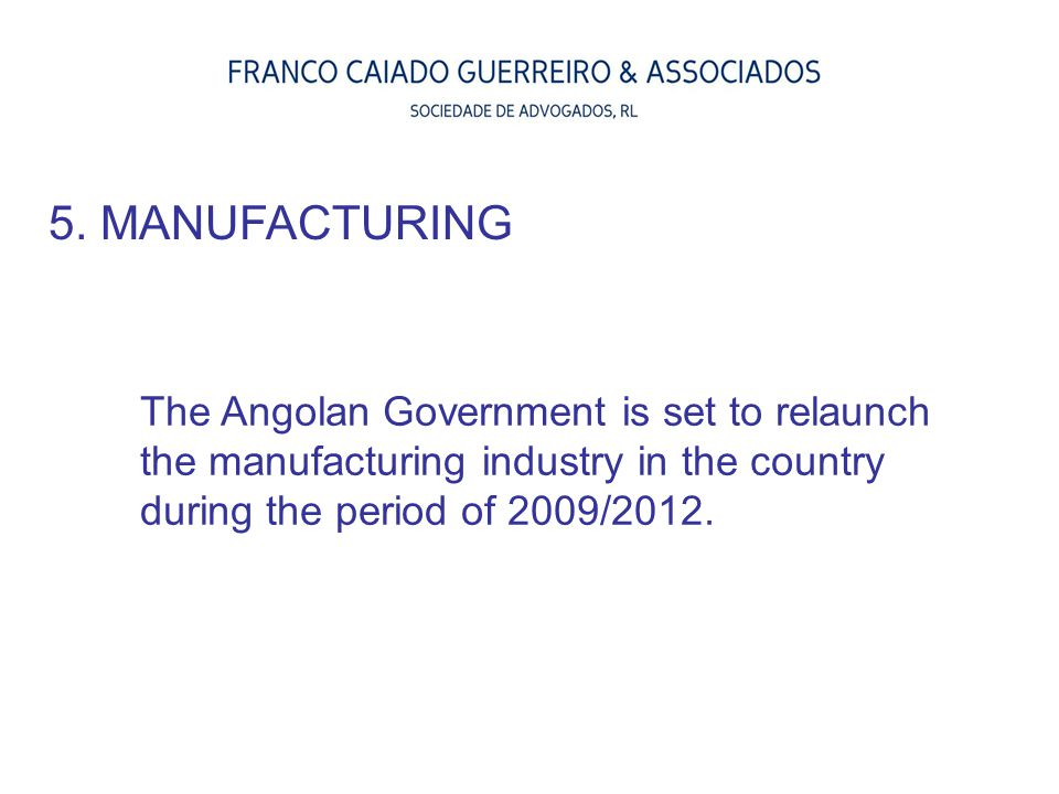 5. MANUFACTURING The Angolan Government is set to relaunch the manufacturing industry in the country during the period of 2009/2012.