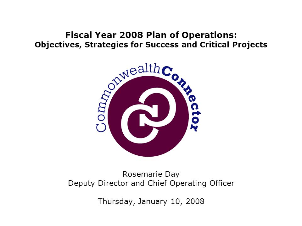 Rosemarie Day Deputy Director and Chief Operating Officer Thursday, January 10, 2008 Fiscal Year 2008 Plan of Operations: Objectives, Strategies for Success and Critical Projects
