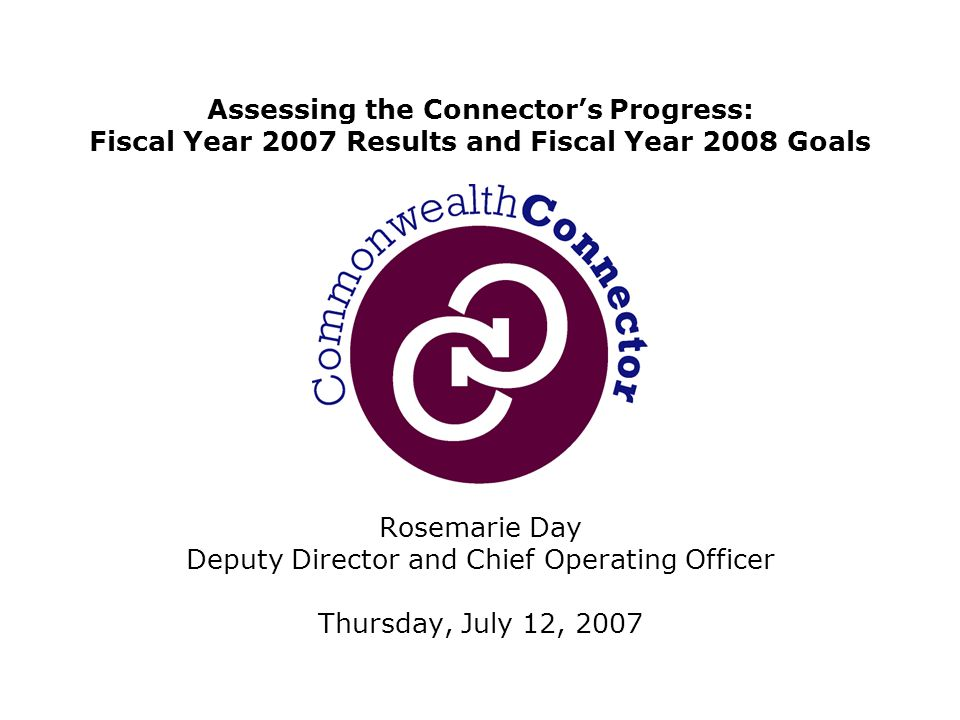 Rosemarie Day Deputy Director and Chief Operating Officer Thursday, July 12, 2007 Assessing the Connector's Progress: Fiscal Year 2007 Results and Fiscal Year 2008 Goals