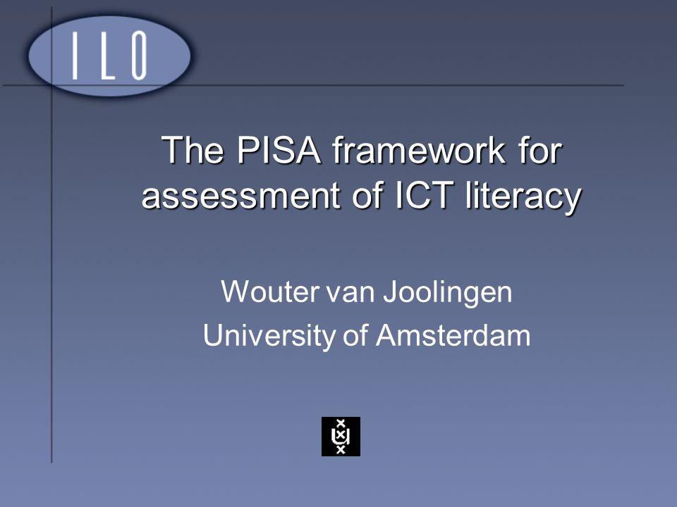 The PISA framework for assessment of ICT literacy Wouter van Joolingen University of Amsterdam
