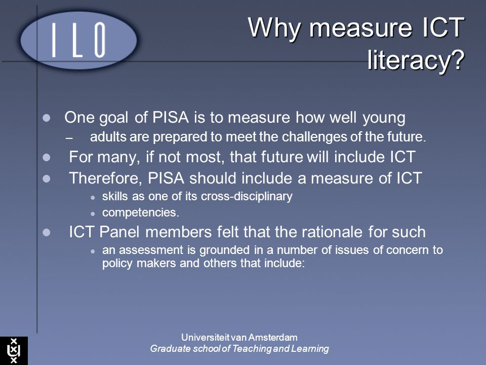 Universiteit van Amsterdam Graduate school of Teaching and Learning Why measure ICT literacy? One goal of PISA is to measure how well young – adults a