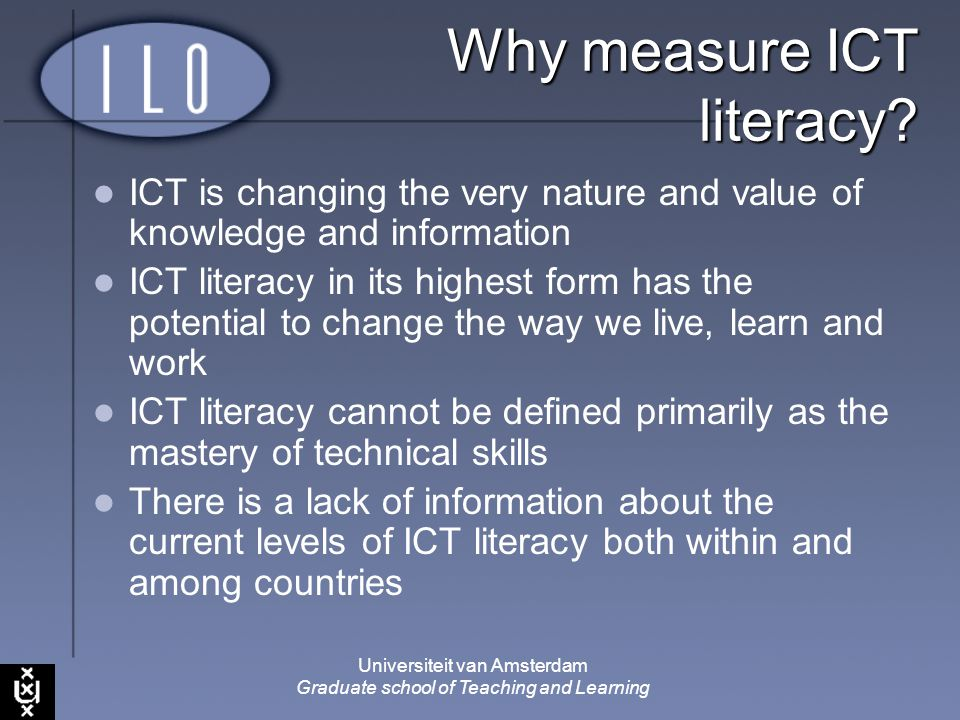 Universiteit van Amsterdam Graduate school of Teaching and Learning Why measure ICT literacy? ICT is changing the very nature and value of knowledge a