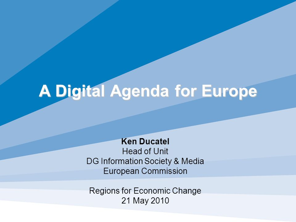 A Digital Agenda for Europe Ken Ducatel Head of Unit DG Information Society & Media European Commission Regions for Economic Change 21 May 2010