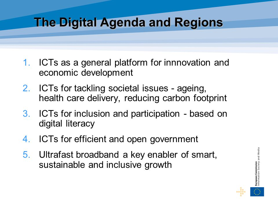 The Digital Agenda and Regions 1.ICTs as a general platform for innnovation and economic development 2.ICTs for tackling societal issues - ageing, health care delivery, reducing carbon footprint 3.ICTs for inclusion and participation - based on digital literacy 4.ICTs for efficient and open government 5.Ultrafast broadband a key enabler of smart, sustainable and inclusive growth
