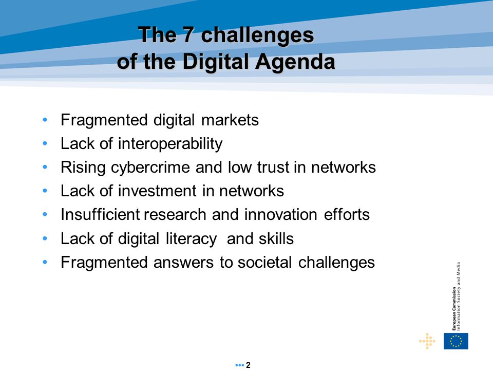 The 7 challenges of the Digital Agenda Fragmented digital markets Lack of interoperability Rising cybercrime and low trust in networks Lack of investment in networks Insufficient research and innovation efforts Lack of digital literacy and skills Fragmented answers to societal challenges 2