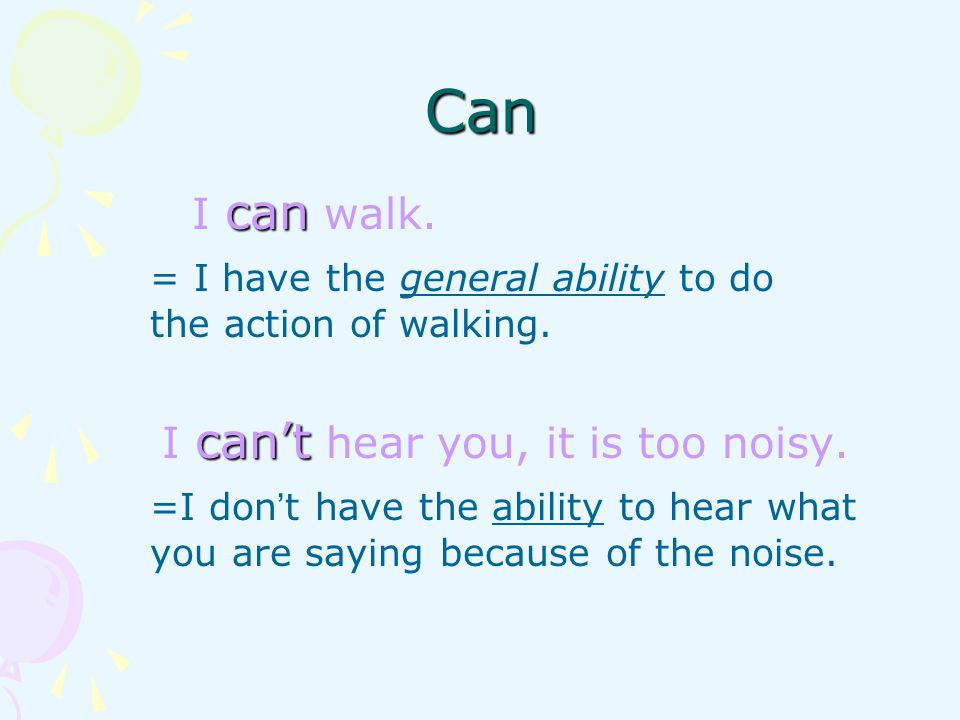 Can can I can walk. = I have the general ability to do the action of walking.