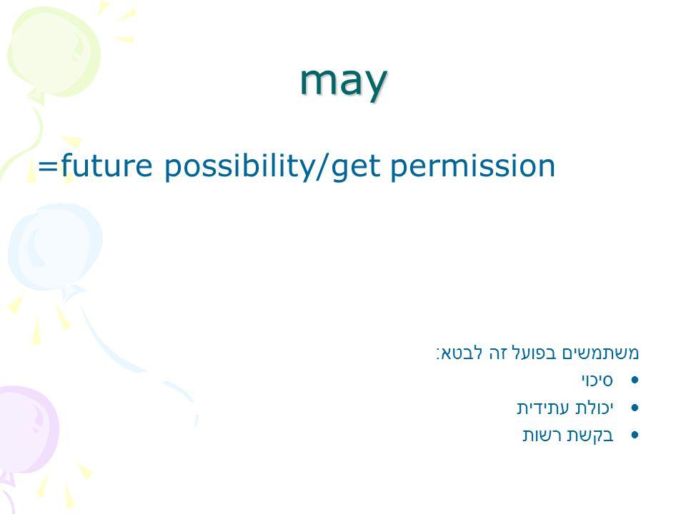 may =future possibility/get permission משתמשים בפועל זה לבטא : סיכוי יכולת עתידית בקשת רשות