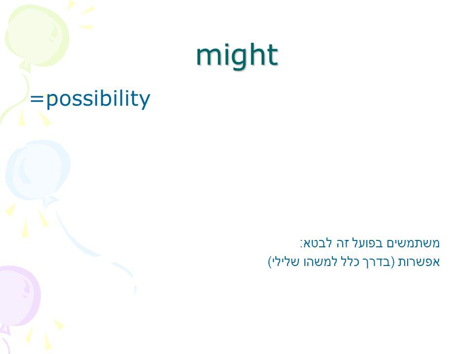 might =possibility משתמשים בפועל זה לבטא : אפשרות ( בדרך כלל למשהו שלילי )