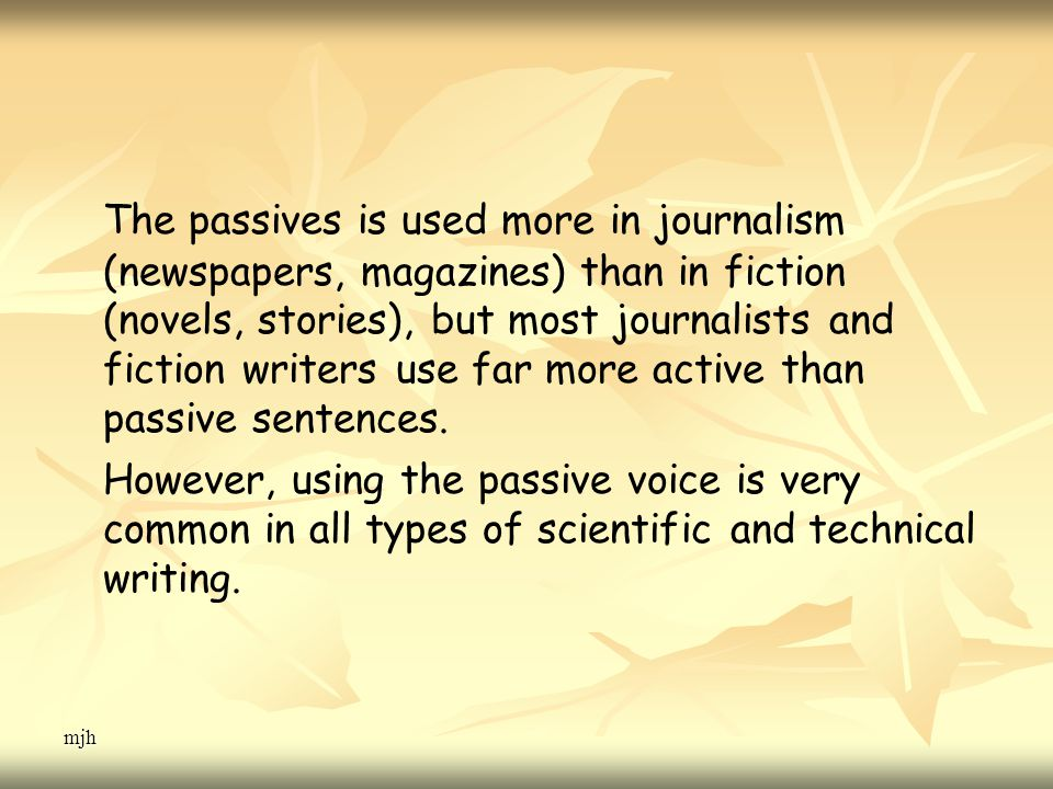 mjh The passives is used more in journalism (newspapers, magazines) than in fiction (novels, stories), but most journalists and fiction writers use far more active than passive sentences.