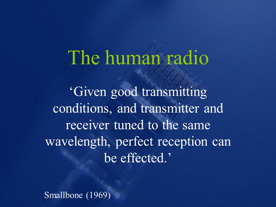 The human radio 'Given good transmitting conditions, and transmitter and receiver tuned to the same wavelength, perfect reception can be effected.' Smallbone (1969)
