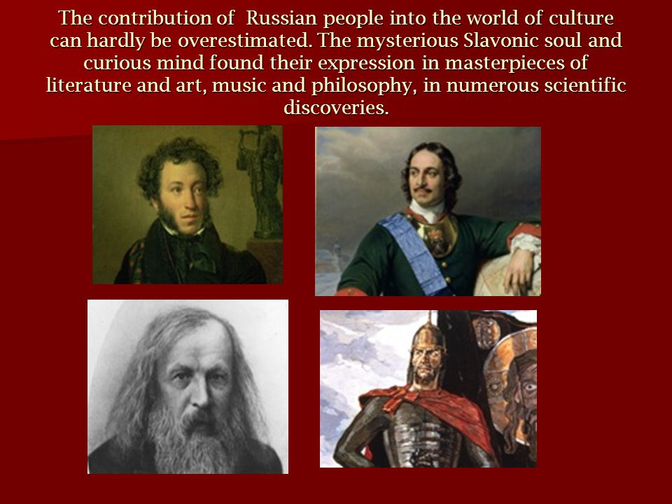 The contribution of Russian people into the world of culture can hardly be overestimated.