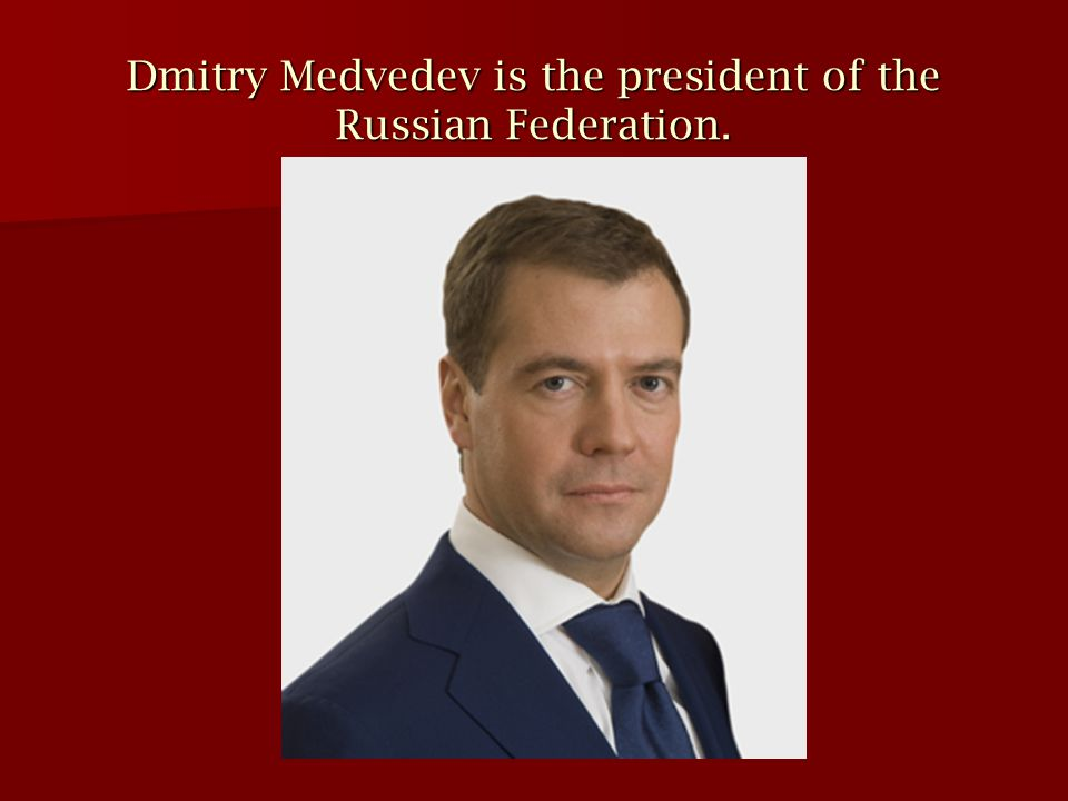 Dmitry Medvedev is the president of the Russian Federation.