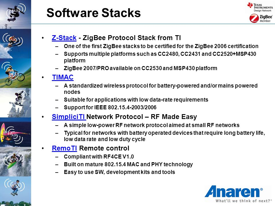 Software Stacks Z-Stack - ZigBee Protocol Stack from TIZ-Stack –One of the first ZigBee stacks to be certified for the ZigBee 2006 certification –Supp