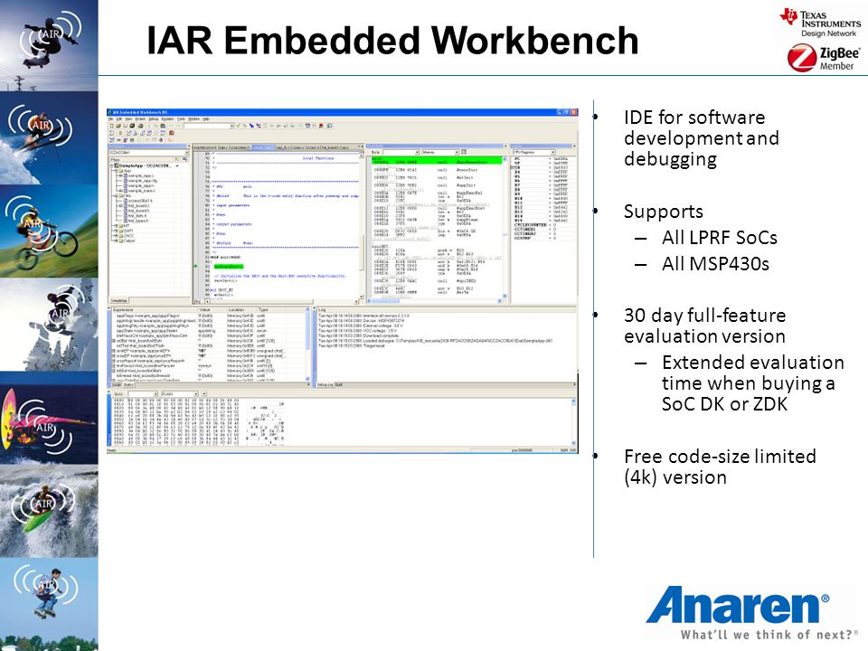 IAR Embedded Workbench IDE for software development and debugging Supports – All LPRF SoCs – All MSP430s 30 day full-feature evaluation version – Exte