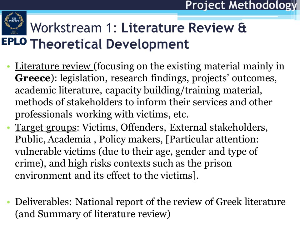 Workstream 1: Literature Review & Theoretical Development Literature review (focusing on the existing material mainly in Greece): legislation, research findings, projects' outcomes, academic literature, capacity building/training material, methods of stakeholders to inform their services and other professionals working with victims, etc.